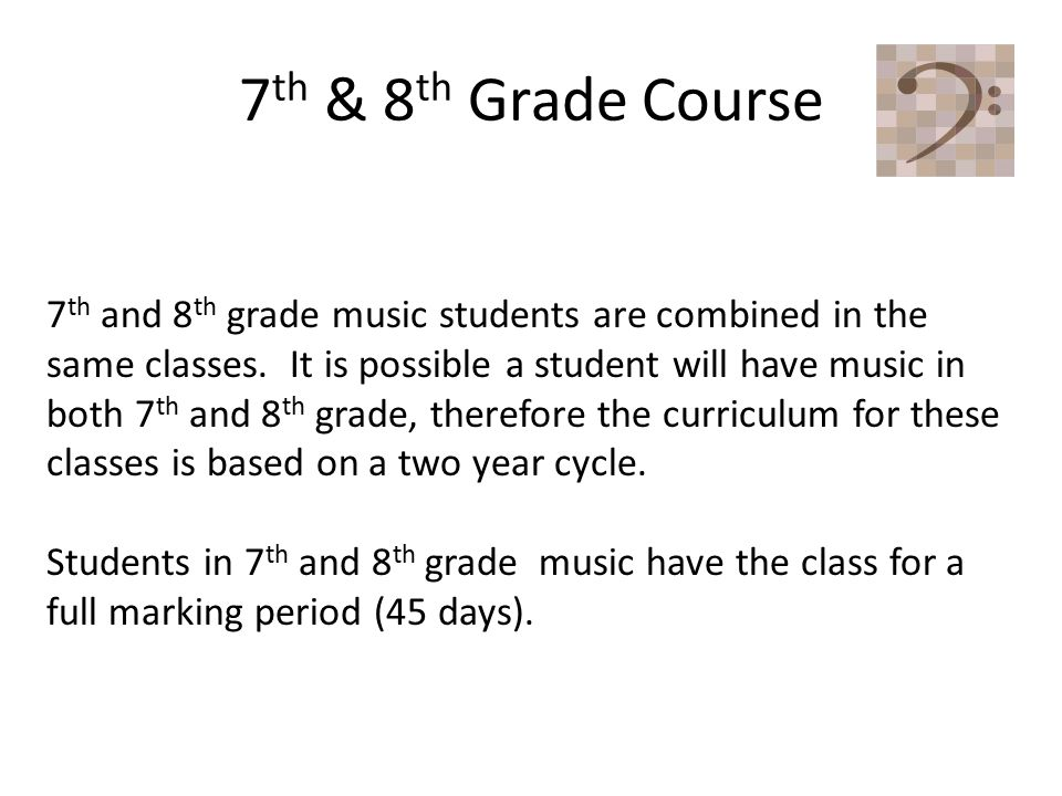 7 th & 8 th Grade Course 7 th and 8 th grade music students are combined in the same classes.