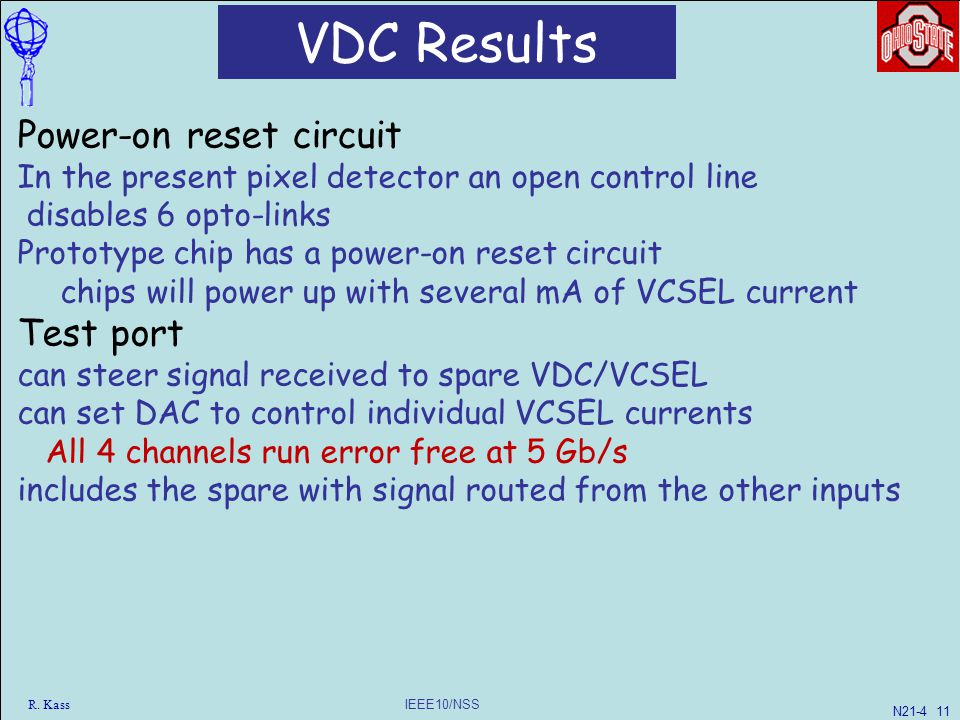 IEEE10/NSS VDC Results Power-on reset circuit In the present pixel detector an open control line disables 6 opto-links Prototype chip has a power-on reset circuit chips will power up with several mA of VCSEL current Test port can steer signal received to spare VDC/VCSEL can set DAC to control individual VCSEL currents All 4 channels run error free at 5 Gb/s includes the spare with signal routed from the other inputs R.