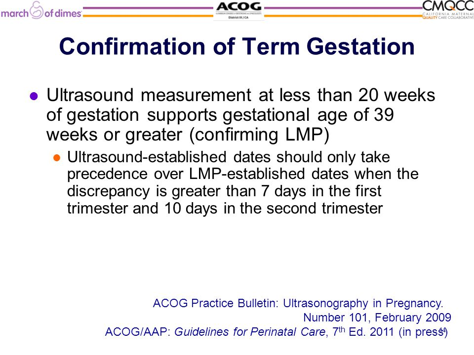 Confirmation of Term Gestation Ultrasound measurement at less than 20 weeks of gestation supports gestational age of 39 weeks or greater (confirming LMP) Ultrasound-established dates should only take precedence over LMP-established dates when the discrepancy is greater than 7 days in the first trimester and 10 days in the second trimester ACOG Practice Bulletin: Ultrasonography in Pregnancy.