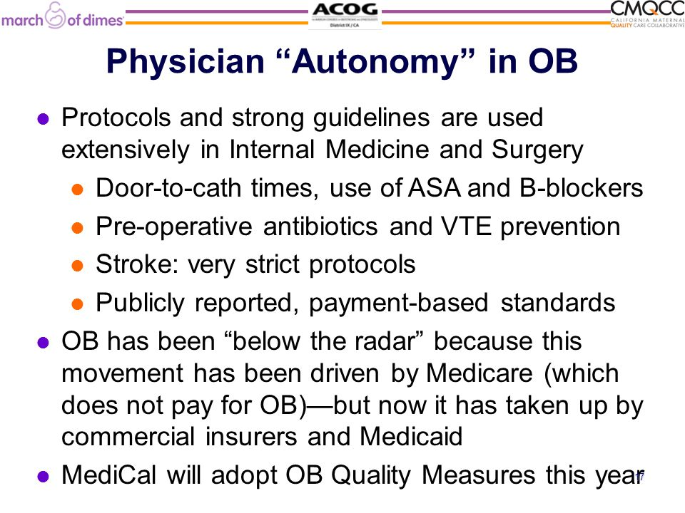 Physician Autonomy in OB Protocols and strong guidelines are used extensively in Internal Medicine and Surgery Door-to-cath times, use of ASA and B-blockers Pre-operative antibiotics and VTE prevention Stroke: very strict protocols Publicly reported, payment-based standards OB has been below the radar because this movement has been driven by Medicare (which does not pay for OB)—but now it has taken up by commercial insurers and Medicaid MediCal will adopt OB Quality Measures this year 17