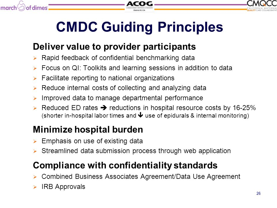 CMDC Guiding Principles Deliver value to provider participants  Rapid feedback of confidential benchmarking data  Focus on QI: Toolkits and learning sessions in addition to data  Facilitate reporting to national organizations  Reduce internal costs of collecting and analyzing data  Improved data to manage departmental performance  Reduced ED rates  reductions in hospital resource costs by 16-25% (shorter in-hospital labor times and  use of epidurals & internal monitoring) Minimize hospital burden  Emphasis on use of existing data  Streamlined data submission process through web application Compliance with confidentiality standards  Combined Business Associates Agreement/Data Use Agreement  IRB Approvals 26