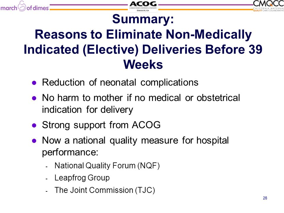 Summary: Reasons to Eliminate Non-Medically Indicated (Elective) Deliveries Before 39 Weeks Reduction of neonatal complications No harm to mother if no medical or obstetrical indication for delivery Strong support from ACOG Now a national quality measure for hospital performance: - National Quality Forum (NQF) - Leapfrog Group - The Joint Commission (TJC) 28