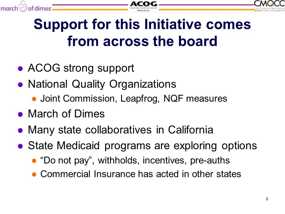 Support for this Initiative comes from across the board ACOG strong support National Quality Organizations Joint Commission, Leapfrog, NQF measures March of Dimes Many state collaboratives in California State Medicaid programs are exploring options Do not pay , withholds, incentives, pre-auths Commercial Insurance has acted in other states 6
