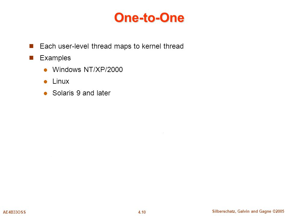4.10 Silberschatz, Galvin and Gagne ©2005 AE4B33OSS One-to-One Each user-level thread maps to kernel thread Examples Windows NT/XP/2000 Linux Solaris 9 and later