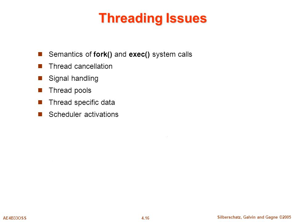 4.16 Silberschatz, Galvin and Gagne ©2005 AE4B33OSS Threading Issues Semantics of fork() and exec() system calls Thread cancellation Signal handling Thread pools Thread specific data Scheduler activations