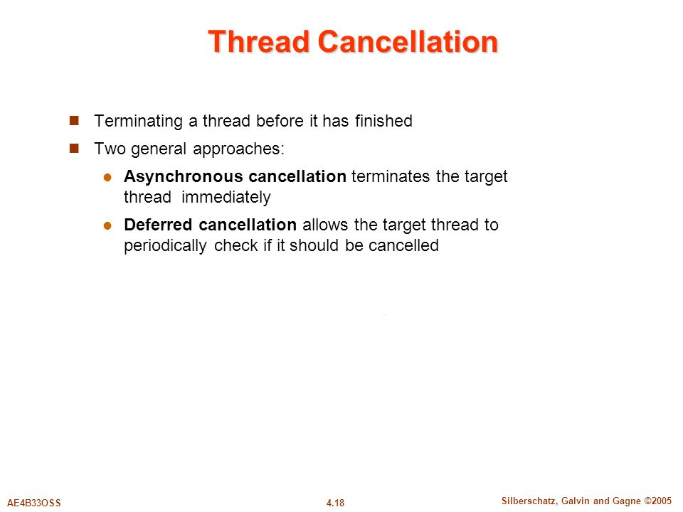 4.18 Silberschatz, Galvin and Gagne ©2005 AE4B33OSS Thread Cancellation Terminating a thread before it has finished Two general approaches: Asynchronous cancellation terminates the target thread immediately Deferred cancellation allows the target thread to periodically check if it should be cancelled