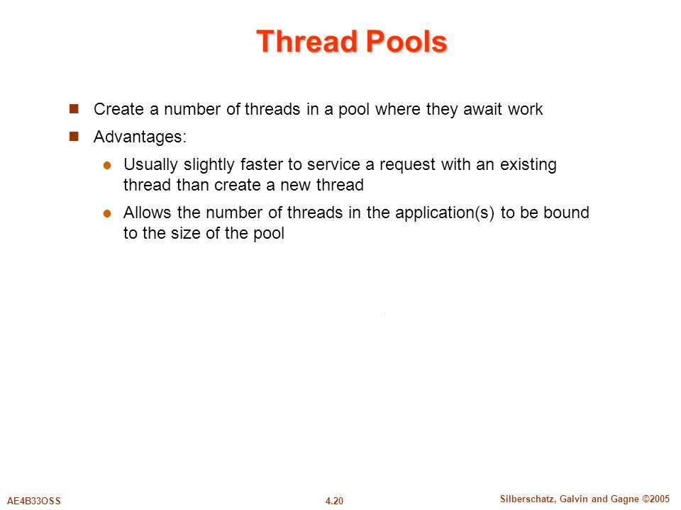 4.20 Silberschatz, Galvin and Gagne ©2005 AE4B33OSS Thread Pools Create a number of threads in a pool where they await work Advantages: Usually slightly faster to service a request with an existing thread than create a new thread Allows the number of threads in the application(s) to be bound to the size of the pool