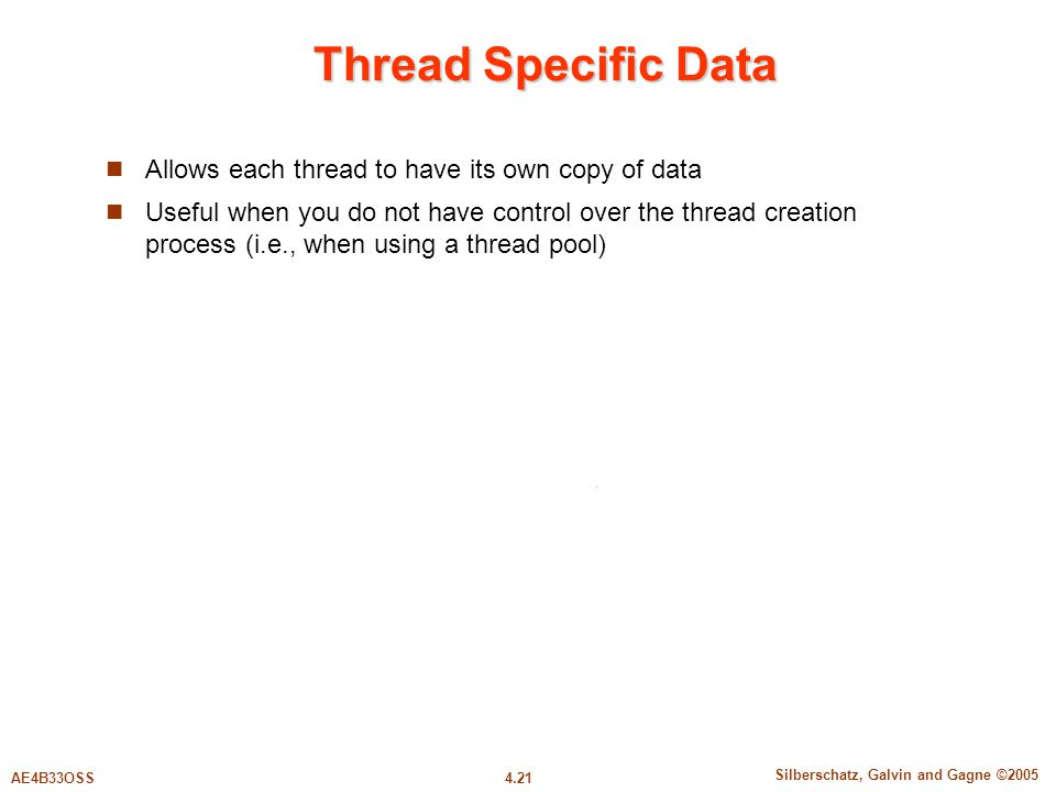 4.21 Silberschatz, Galvin and Gagne ©2005 AE4B33OSS Thread Specific Data Allows each thread to have its own copy of data Useful when you do not have control over the thread creation process (i.e., when using a thread pool)