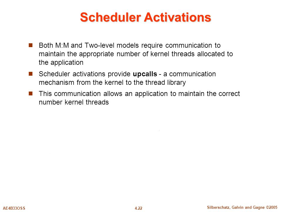 4.22 Silberschatz, Galvin and Gagne ©2005 AE4B33OSS Scheduler Activations Both M:M and Two-level models require communication to maintain the appropriate number of kernel threads allocated to the application Scheduler activations provide upcalls - a communication mechanism from the kernel to the thread library This communication allows an application to maintain the correct number kernel threads