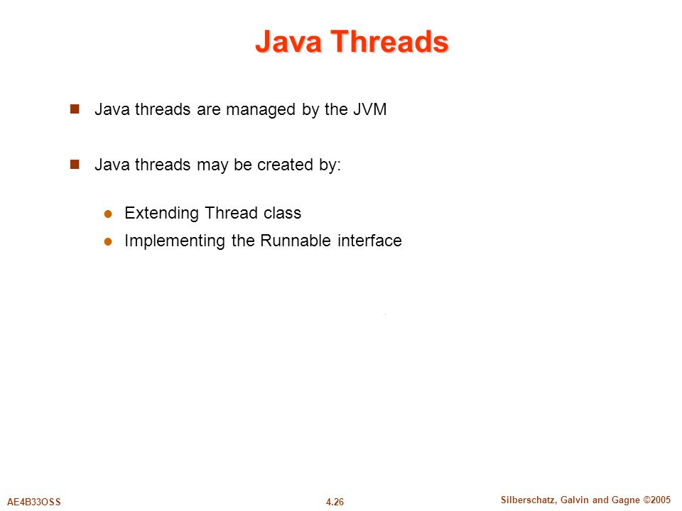 4.26 Silberschatz, Galvin and Gagne ©2005 AE4B33OSS Java Threads Java threads are managed by the JVM Java threads may be created by: Extending Thread class Implementing the Runnable interface