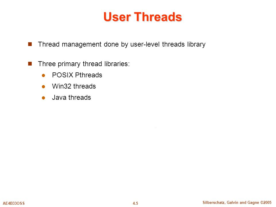 4.5 Silberschatz, Galvin and Gagne ©2005 AE4B33OSS User Threads Thread management done by user-level threads library Three primary thread libraries: POSIX Pthreads Win32 threads Java threads