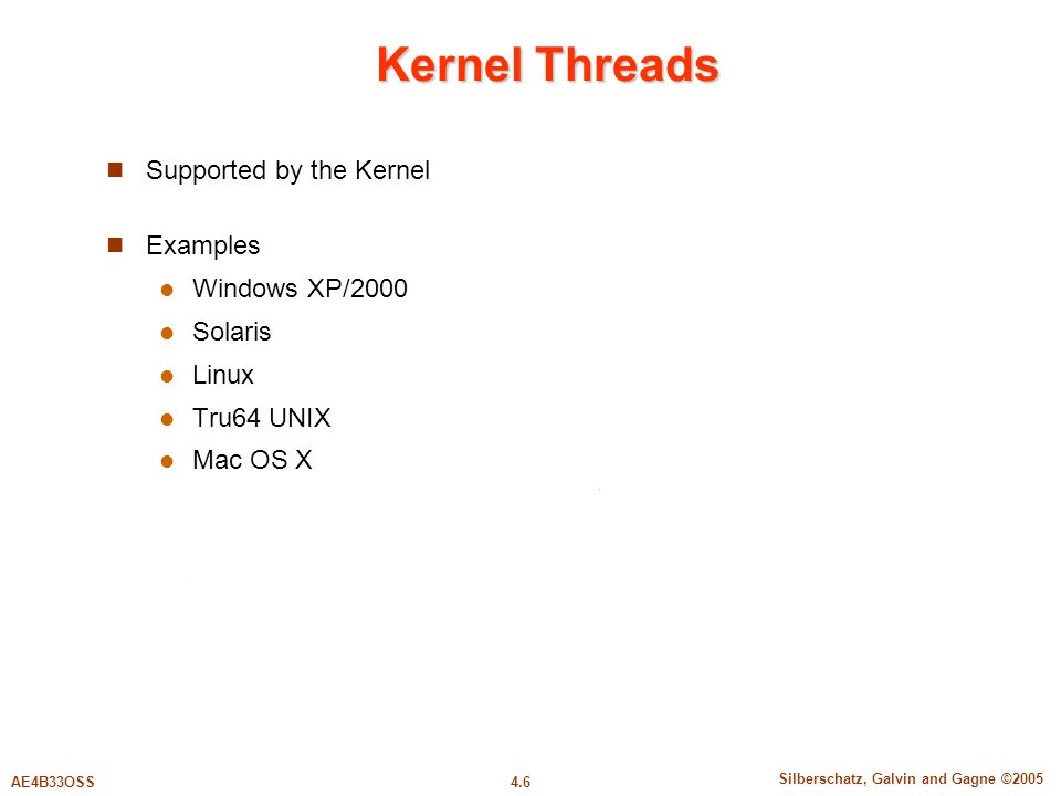 4.6 Silberschatz, Galvin and Gagne ©2005 AE4B33OSS Kernel Threads Supported by the Kernel Examples Windows XP/2000 Solaris Linux Tru64 UNIX Mac OS X