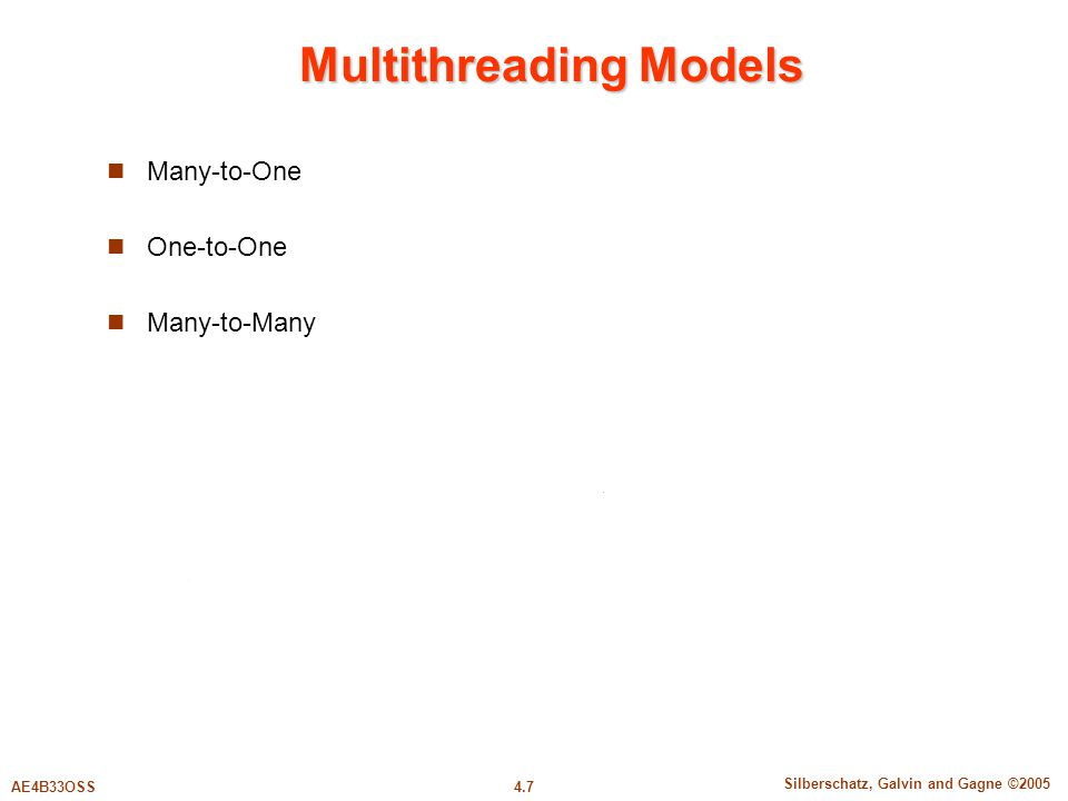 4.7 Silberschatz, Galvin and Gagne ©2005 AE4B33OSS Multithreading Models Many-to-One One-to-One Many-to-Many