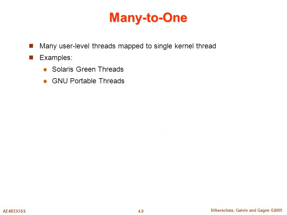 4.8 Silberschatz, Galvin and Gagne ©2005 AE4B33OSS Many-to-One Many user-level threads mapped to single kernel thread Examples: Solaris Green Threads GNU Portable Threads
