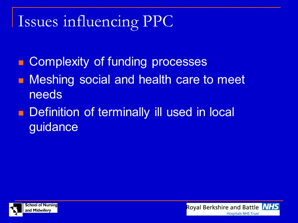 Complexity of health funding applications Different in each local PCT (n=7) Process:  Prognosis confirmed by consultant in writing  Fax application form and consultant letter to PCT  Await provisional confirmation for organising care  Assessment of care need – nursing and OT  Arrange and cost care  Ensure PCT happy to fund  Arrange invoicing process between provider and PCT Time span – team standard of 14 days Patient contacts - average 5 direct and 18 in-direct