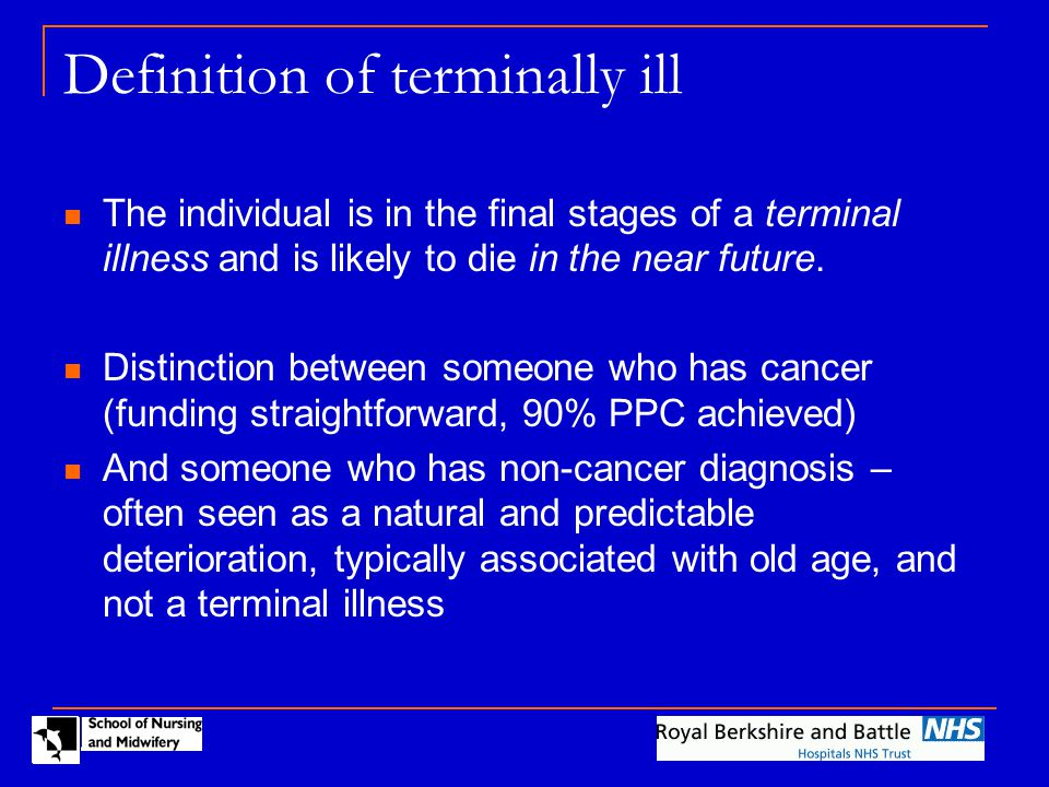 Definition of terminally ill The individual is in the final stages of a terminal illness and is likely to die in the near future.
