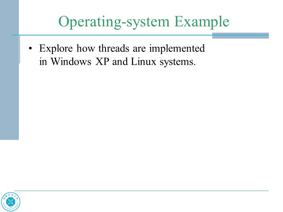 Operating-system Example Explore how threads are implemented in Windows XP and Linux systems.
