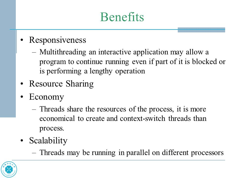 Benefits Responsiveness –Multithreading an interactive application may allow a program to continue running even if part of it is blocked or is perform
