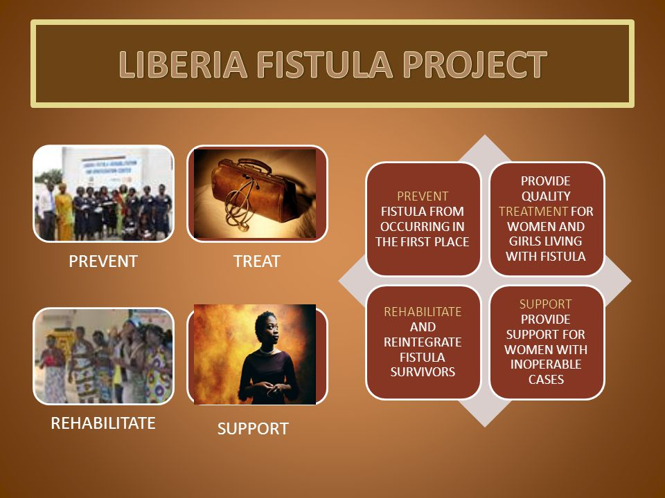 PREVENTTREAT REHABILITATE SUPPORT PREVENT FISTULA FROM OCCURRING IN THE FIRST PLACE PROVIDE QUALITY TREATMENT FOR WOMEN AND GIRLS LIVING WITH FISTULA REHABILITATE AND REINTEGRATE FISTULA SURVIVORS SUPPORT PROVIDE SUPPORT FOR WOMEN WITH INOPERABLE CASES
