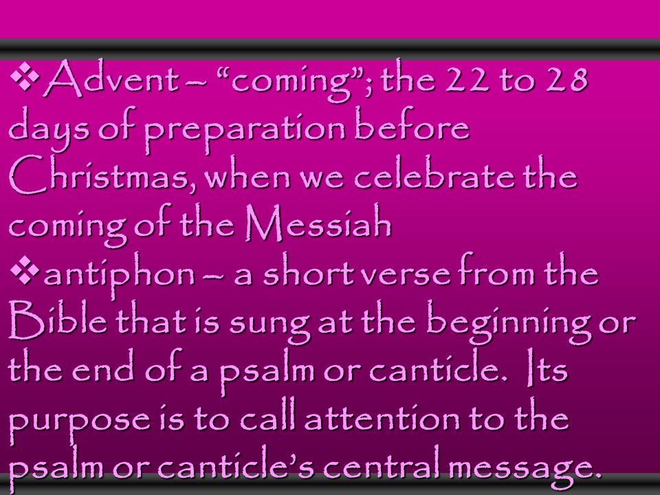  Advent – coming ; the 22 to 28 days of preparation before Christmas, when we celebrate the coming of the Messiah  antiphon – a short verse from the Bible that is sung at the beginning or the end of a psalm or canticle.