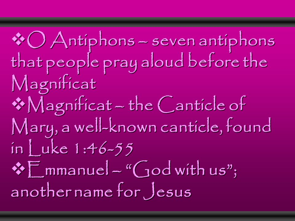  O Antiphons – seven antiphons that people pray aloud before the Magnificat  Magnificat – the Canticle of Mary, a well-known canticle, found in Luke 1:46-55  Emmanuel – God with us ; another name for Jesus