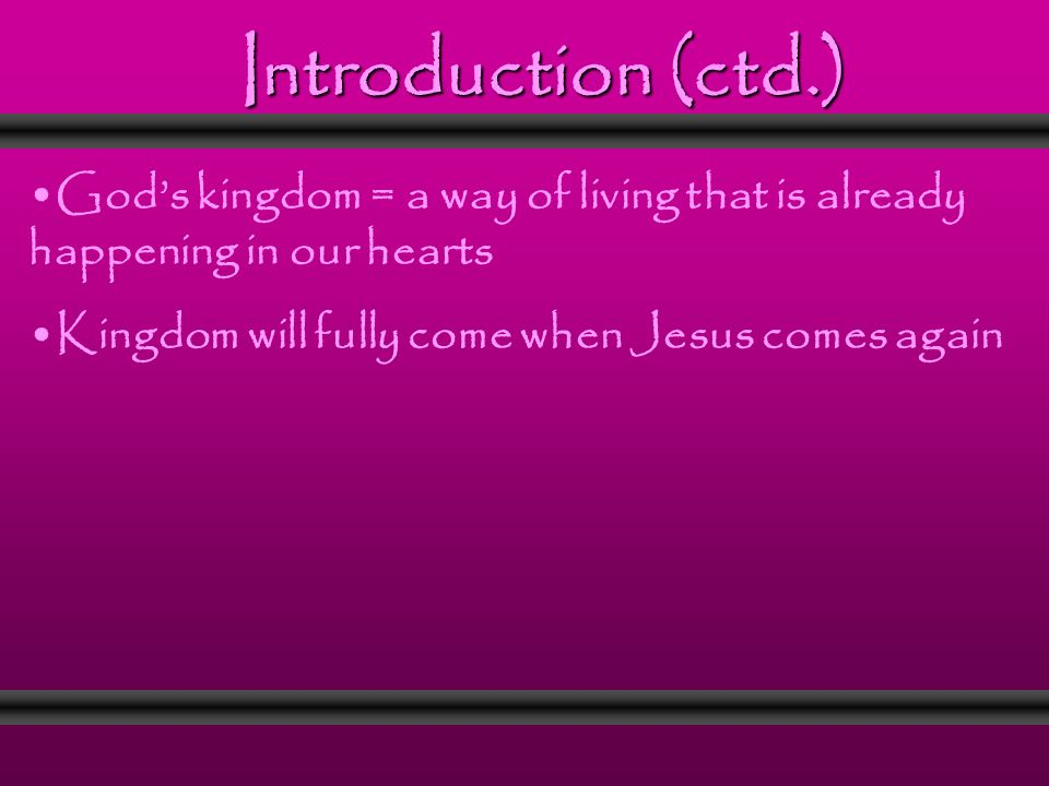 Introduction (ctd.) God's kingdom = a way of living that is already happening in our hearts Kingdom will fully come when Jesus comes again