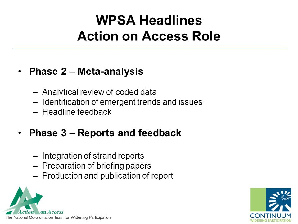 WPSA Headlines Action on Access Role Phase 2 – Meta-analysis –Analytical review of coded data –Identification of emergent trends and issues –Headline feedback Phase 3 – Reports and feedback –Integration of strand reports –Preparation of briefing papers –Production and publication of report