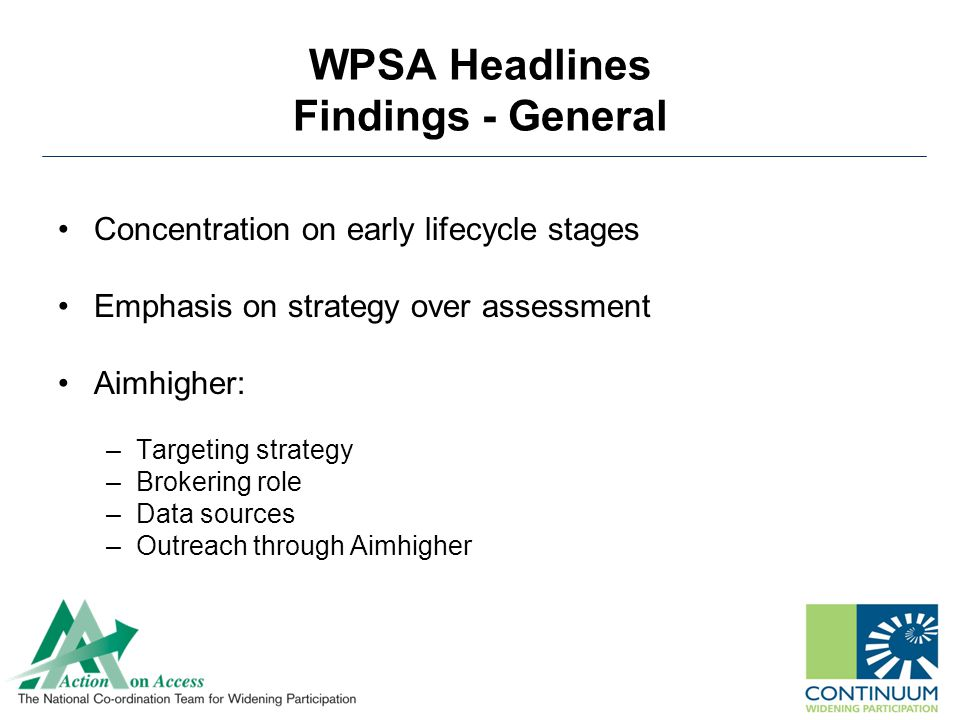 WPSA Headlines Findings - General Concentration on early lifecycle stages Emphasis on strategy over assessment Aimhigher: –Targeting strategy –Brokering role –Data sources –Outreach through Aimhigher
