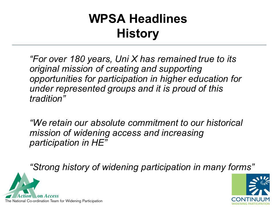 WPSA Headlines History For over 180 years, Uni X has remained true to its original mission of creating and supporting opportunities for participation in higher education for under represented groups and it is proud of this tradition We retain our absolute commitment to our historical mission of widening access and increasing participation in HE Strong history of widening participation in many forms