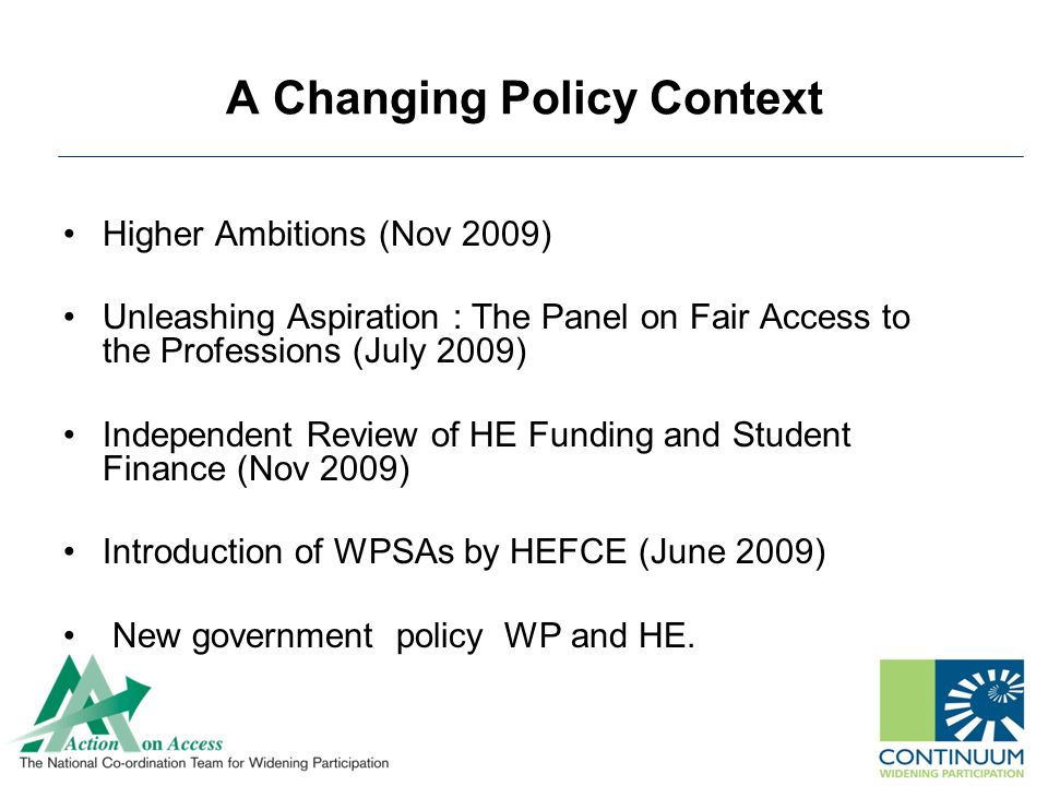A Changing Policy Context Higher Ambitions (Nov 2009) Unleashing Aspiration : The Panel on Fair Access to the Professions (July 2009) Independent Review of HE Funding and Student Finance (Nov 2009) Introduction of WPSAs by HEFCE (June 2009) New government policy WP and HE.