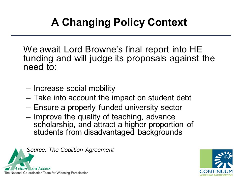 A Changing Policy Context We await Lord Browne's final report into HE funding and will judge its proposals against the need to: –Increase social mobility –Take into account the impact on student debt –Ensure a properly funded university sector –Improve the quality of teaching, advance scholarship, and attract a higher proportion of students from disadvantaged backgrounds Source: The Coalition Agreement