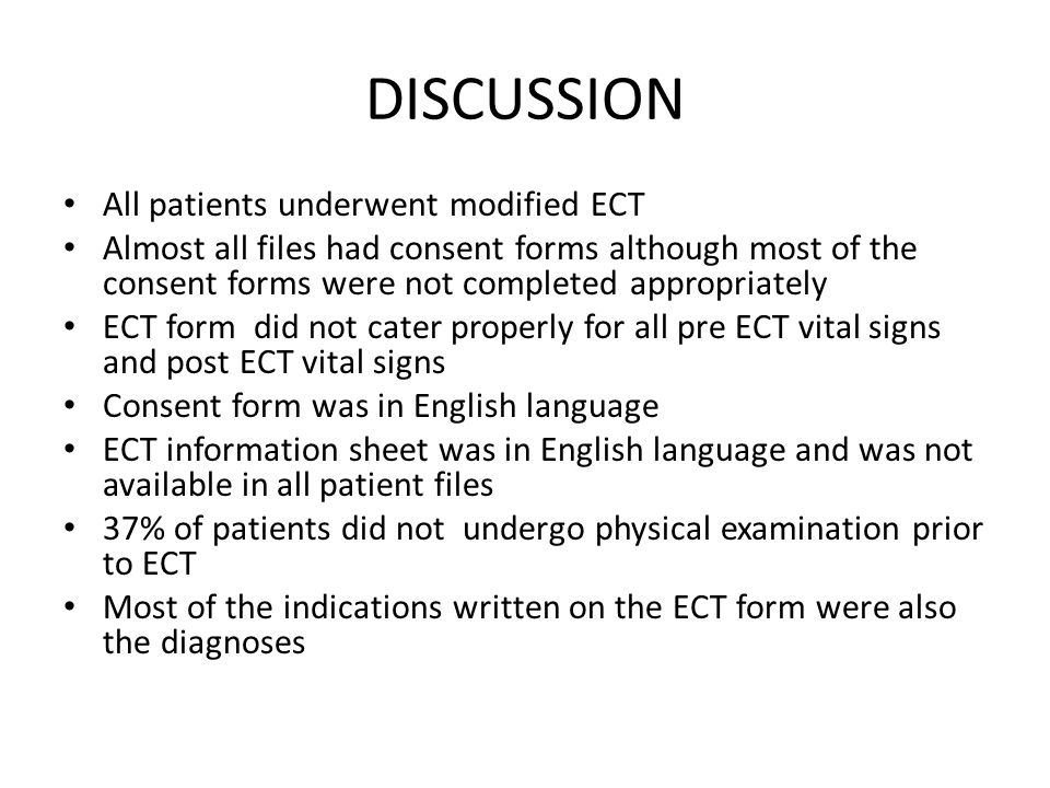 DISCUSSION All patients underwent modified ECT Almost all files had consent forms although most of the consent forms were not completed appropriately ECT form did not cater properly for all pre ECT vital signs and post ECT vital signs Consent form was in English language ECT information sheet was in English language and was not available in all patient files 37% of patients did not undergo physical examination prior to ECT Most of the indications written on the ECT form were also the diagnoses
