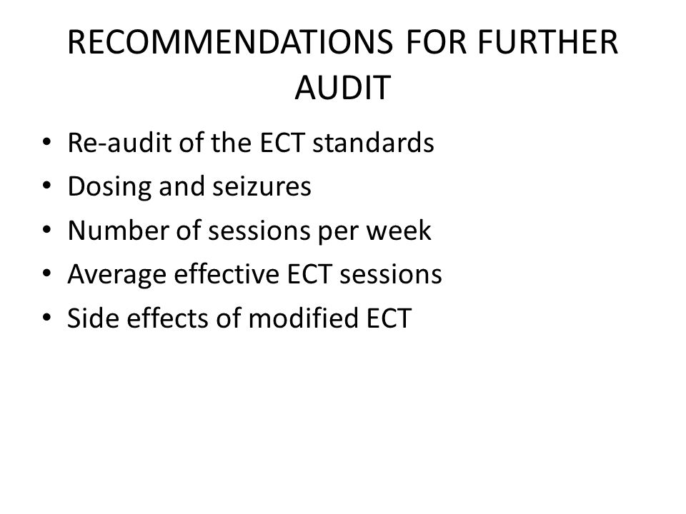 RECOMMENDATIONS FOR FURTHER AUDIT Re-audit of the ECT standards Dosing and seizures Number of sessions per week Average effective ECT sessions Side effects of modified ECT