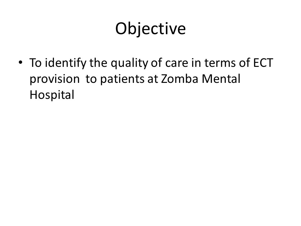ZMH - SET STANDARDS FOR ECT The ECT should be done under anaesthesia (90% of cases) Files for the patients undergoing ECT should include ECT forms (95% of cases) The indication of ECT should be written down (95% of cases) The consent form should completed appropriately (90% of cases) Physical examination should be done and recorded within a week before ECT (95% of cases)