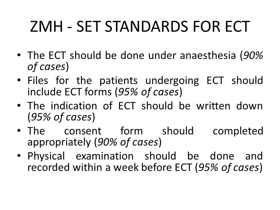 ZMH - SET STANDARDS FOR ECT Vital signs should be checked before and after the ECT and recorded (95% of cases) Each ECT, dose, seizure length and anaesthetic given should be recorded (90% of cases) Every patient receiving ECT should be reviewed and review recorded after every two ECT sessions before further ECT session is conducted (Clinical condition, side effects and consent status) [90% of cases]