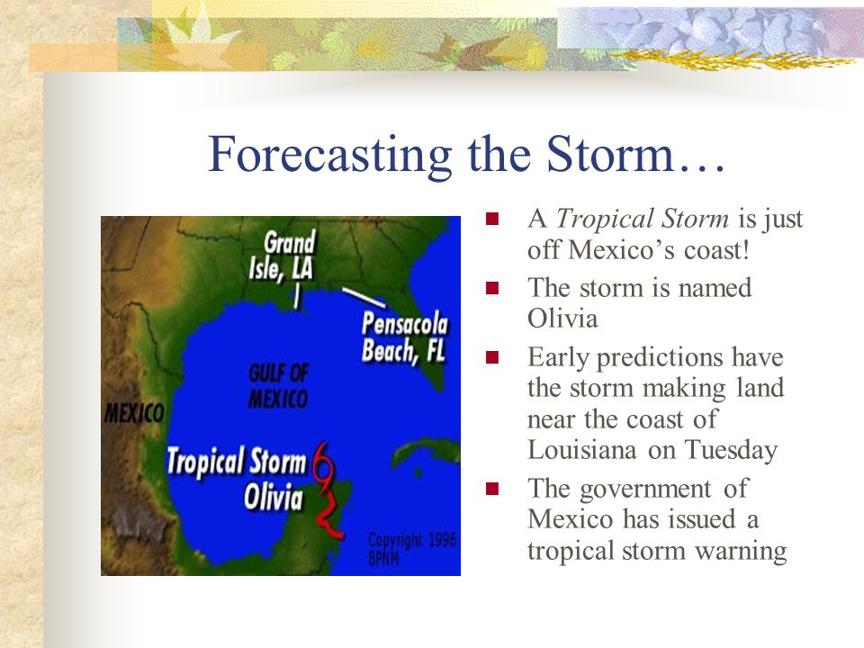 Forecasting the Storm… A Tropical Storm is just off Mexico's coast! The storm is named Olivia Early predictions have the storm making land near the co