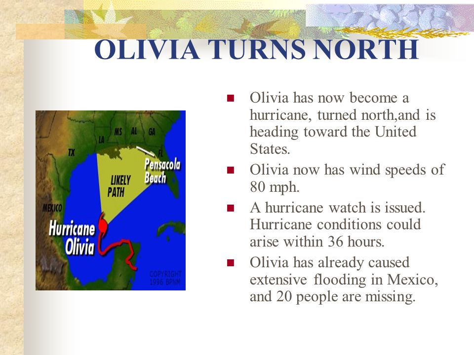 OLIVIA TURNS NORTH Olivia has now become a hurricane, turned north,and is heading toward the United States. Olivia now has wind speeds of 80 mph. A hu