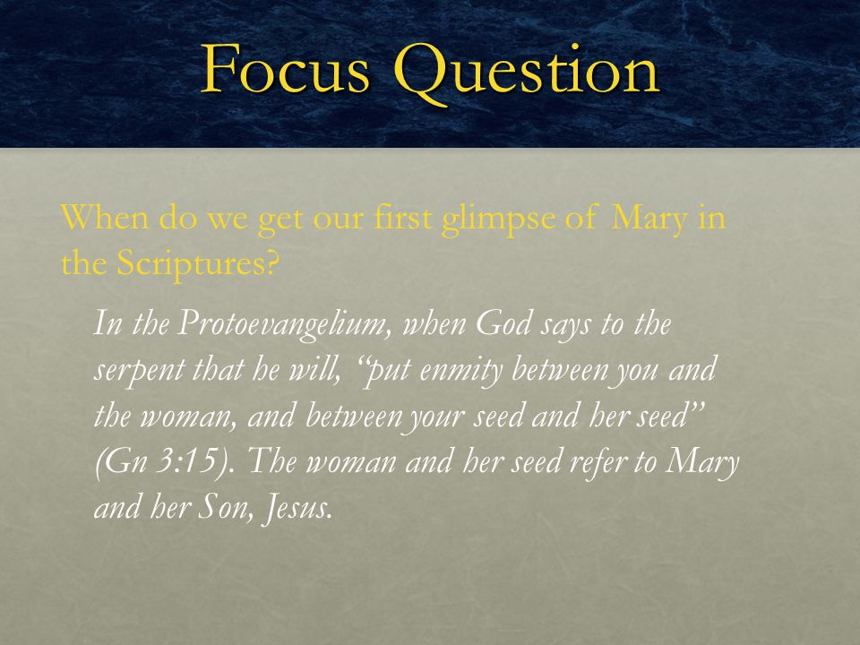 "Focus Question When do we get our first glimpse of Mary in the Scriptures? In the Protoevangelium, when God says to the serpent that he will, ""put enm"