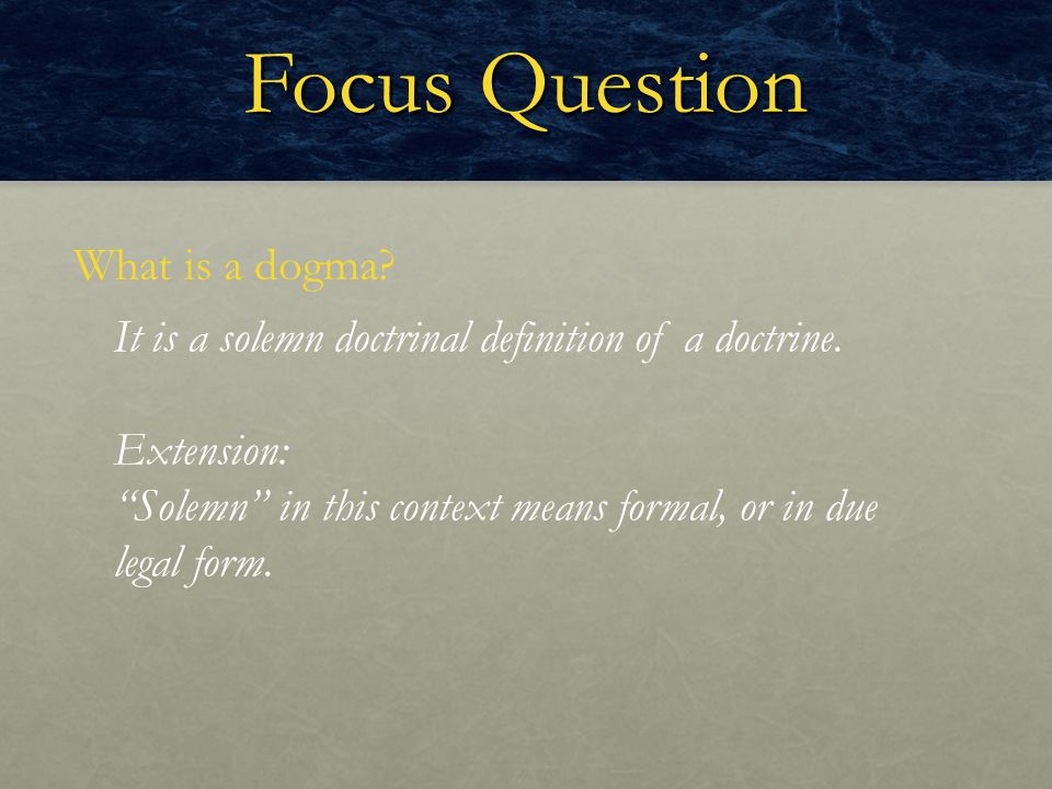 "Focus Question What is a dogma? It is a solemn doctrinal definition of a doctrine. Extension: ""Solemn"" in this context means formal, or in due legal f"