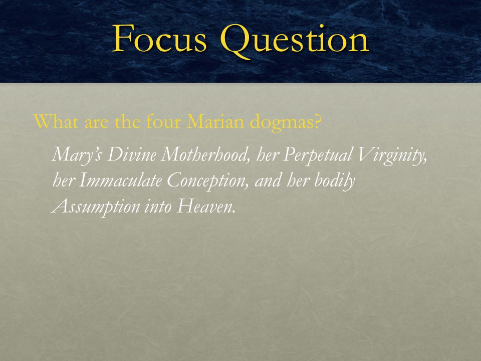 Focus Question What are the four Marian dogmas? Mary's Divine Motherhood, her Perpetual Virginity, her Immaculate Conception, and her bodily Assumptio