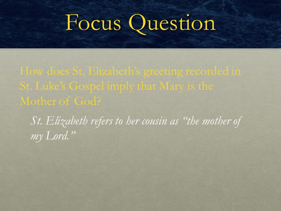 Focus Question How does St. Elizabeth's greeting recorded in St. Luke's Gospel imply that Mary is the Mother of God? St. Elizabeth refers to her cousi