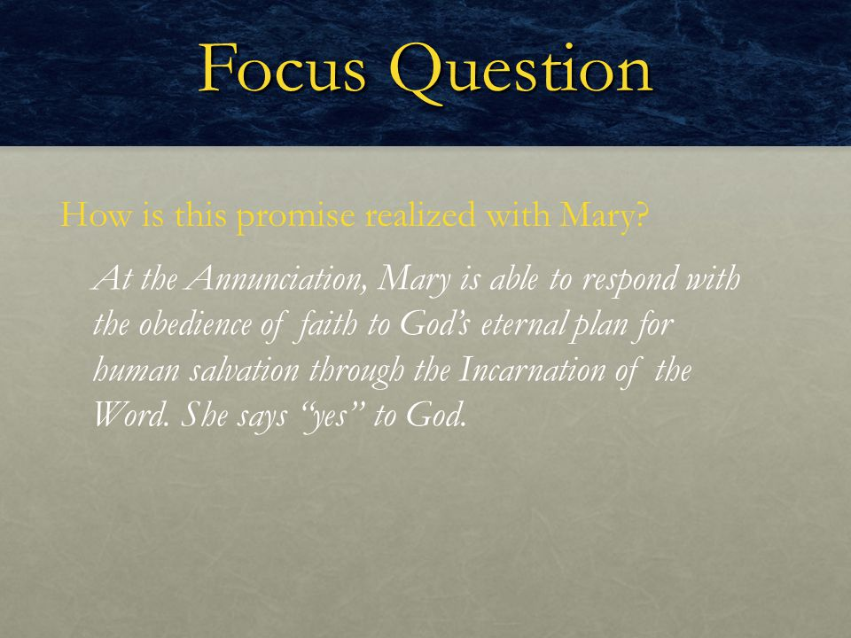 Focus Question How is this promise realized with Mary? At the Annunciation, Mary is able to respond with the obedience of faith to God's eternal plan