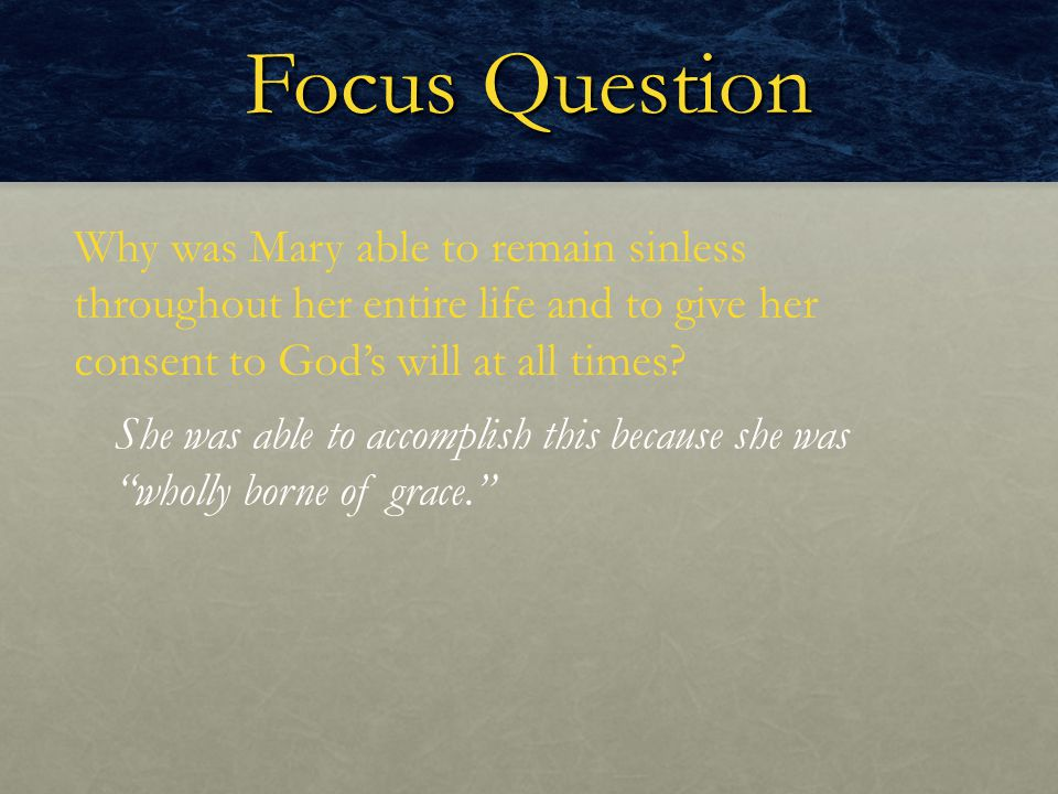 Focus Question Why was Mary able to remain sinless throughout her entire life and to give her consent to God's will at all times? She was able to acco