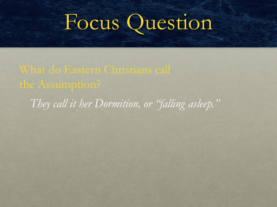 "Focus Question What do Eastern Christians call the Assumption? They call it her Dormition, or ""falling asleep."""
