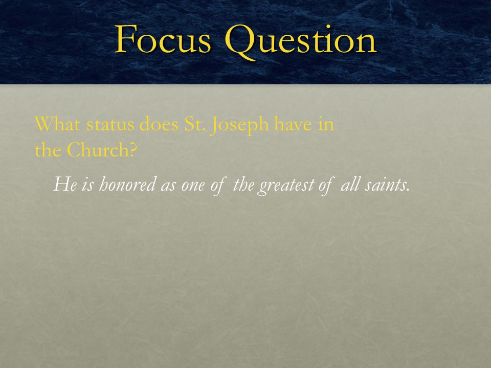 Focus Question What status does St. Joseph have in the Church? He is honored as one of the greatest of all saints.