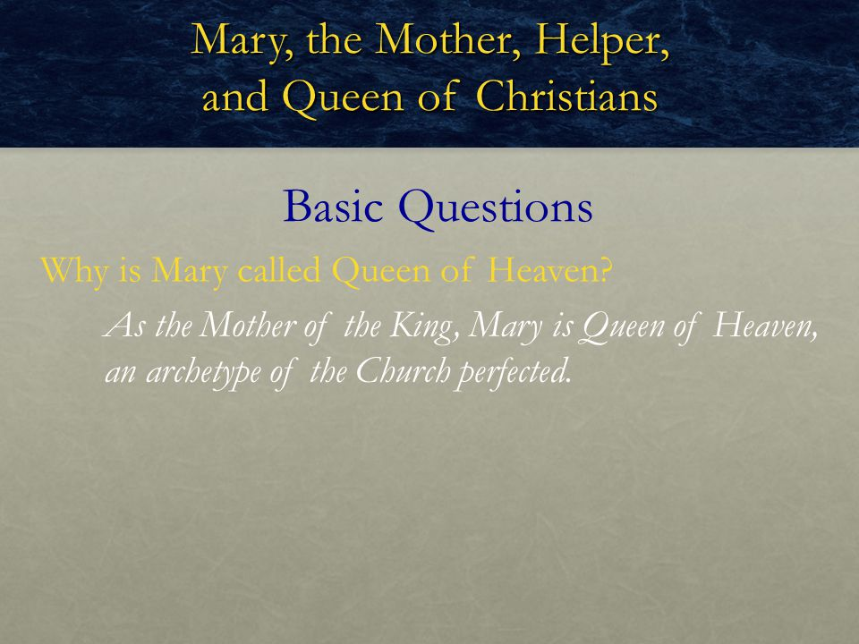 Mary, the Mother, Helper, and Queen of Christians Why is Mary called Queen of Heaven? Basic Questions As the Mother of the King, Mary is Queen of Heav