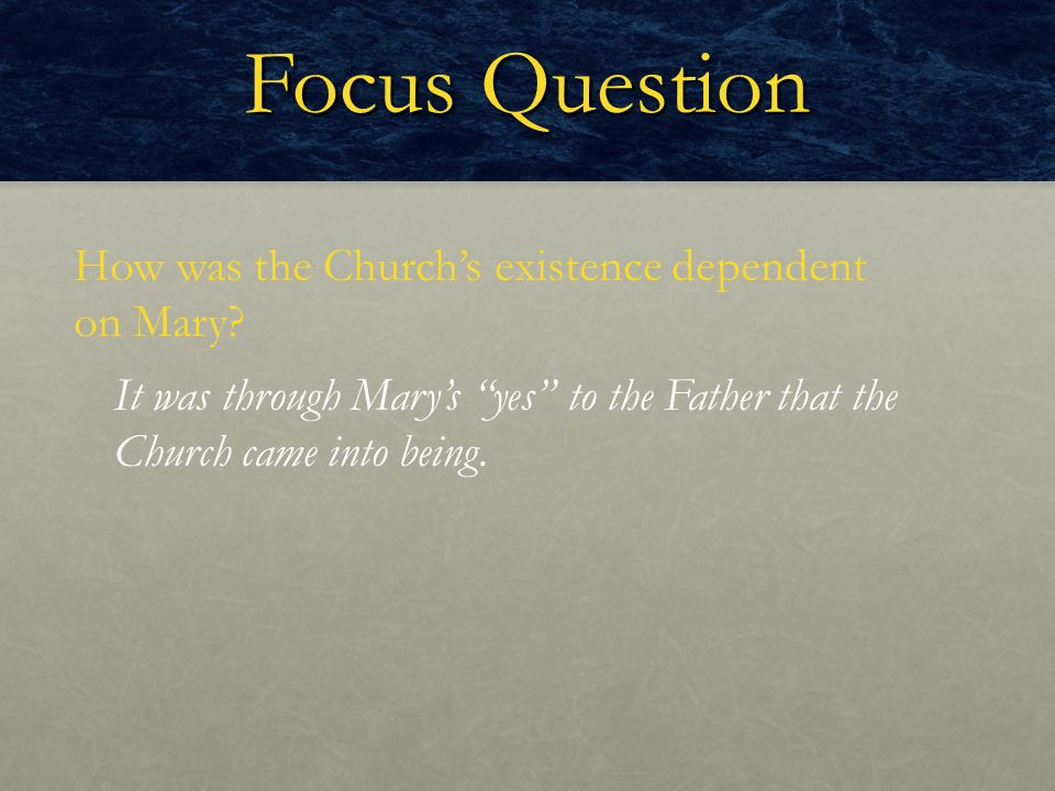 "Focus Question How was the Church's existence dependent on Mary? It was through Mary's ""yes"" to the Father that the Church came into being."