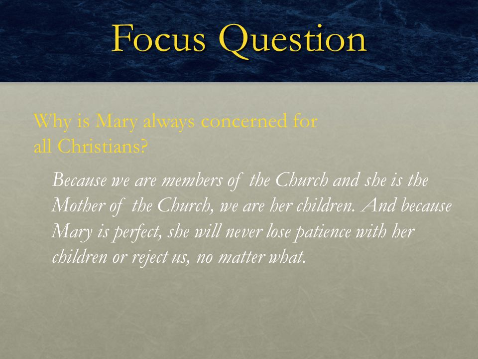 Focus Question Why is Mary always concerned for all Christians? Because we are members of the Church and she is the Mother of the Church, we are her c