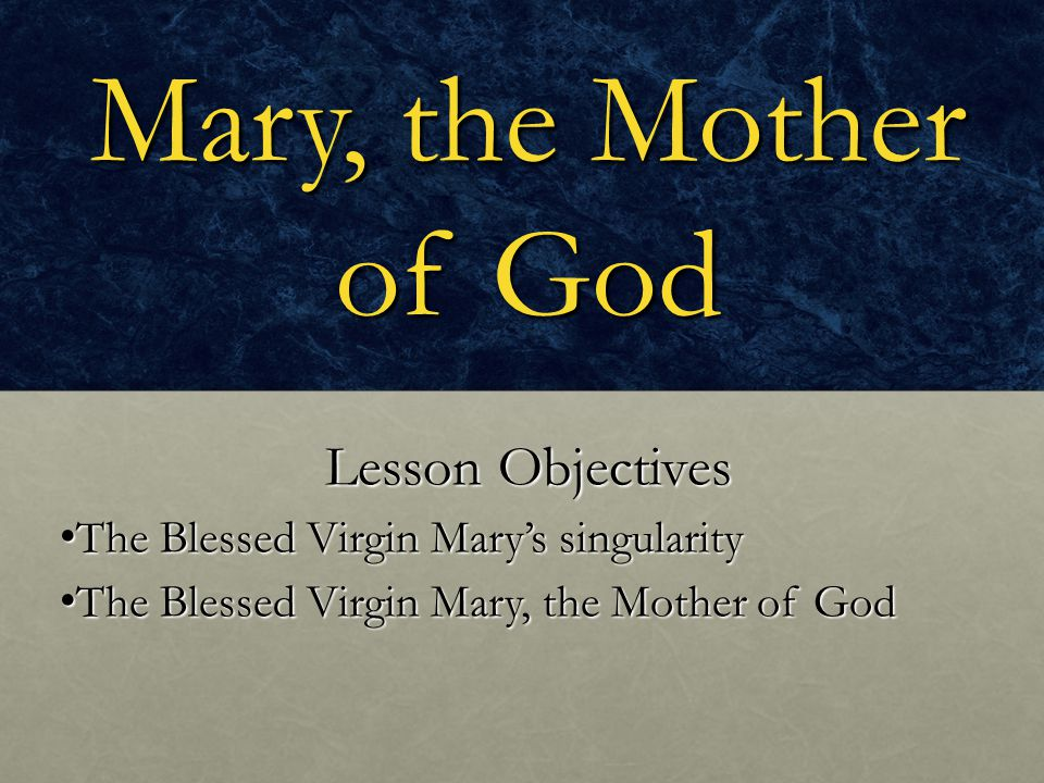 Mary, the Mother of God Lesson Objectives The Blessed Virgin Mary's singularity The Blessed Virgin Mary's singularity The Blessed Virgin Mary, the Mot