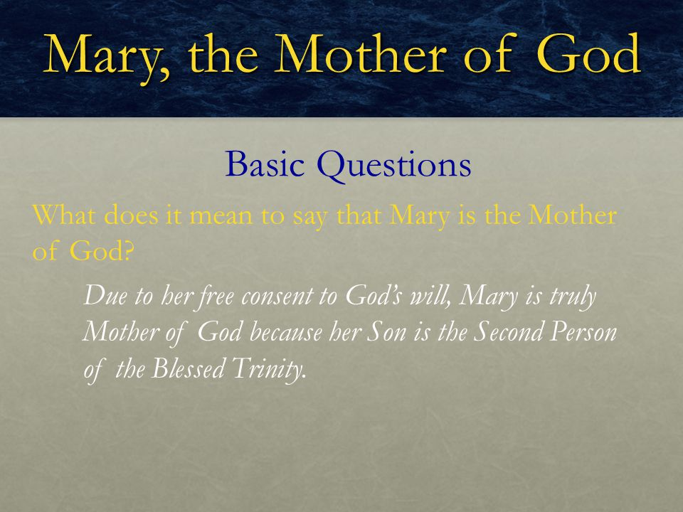 Mary, the Mother of God What does it mean to say that Mary is the Mother of God? Basic Questions Due to her free consent to God's will, Mary is truly